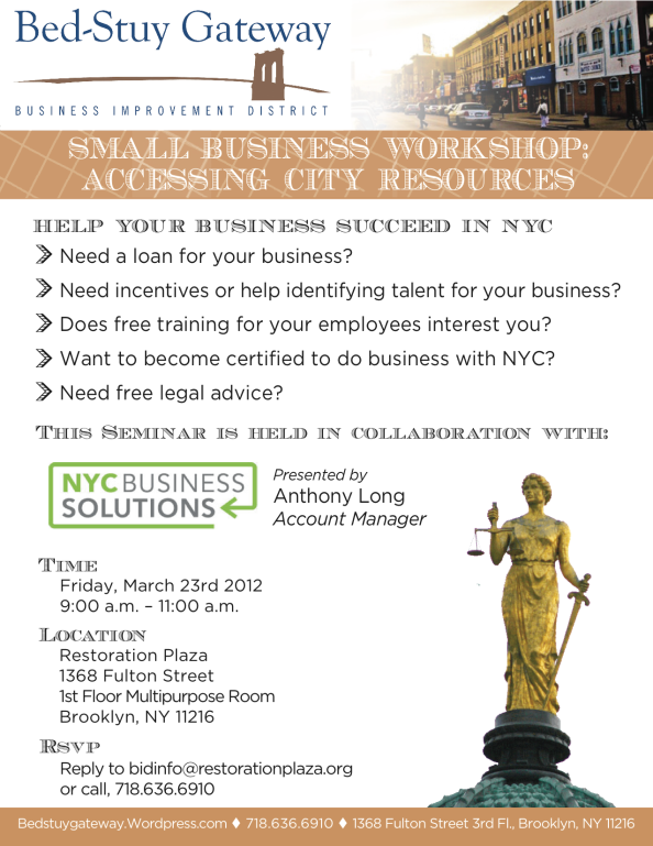 HELP YOUR BUSINESS SUCCEED IN NYC  > Need a loan for your business? > Need incentives or help identifying talent for your business?  > Does free training for your employees interest you?  > Want to become certified to do business with NYC?  > Need free legal advice?  This Seminar is held in collaboration with: NYC Business Solutions Presented by: Anthony Long, Account Manager Friday March 23rd 9 a.m. to 11 a.m. Restoration Plaza 1st Floor Multipurpose Room 1368 Fulton St.